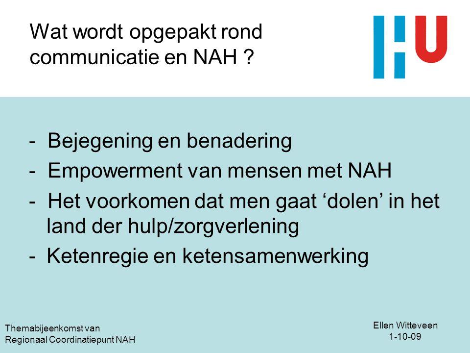 Ellen Witteveen 1-10-09 Themabijeenkomst van Regionaal Coordinatiepunt NAH Wat wordt opgepakt rond communicatie en NAH ? - Bejegening en benadering -