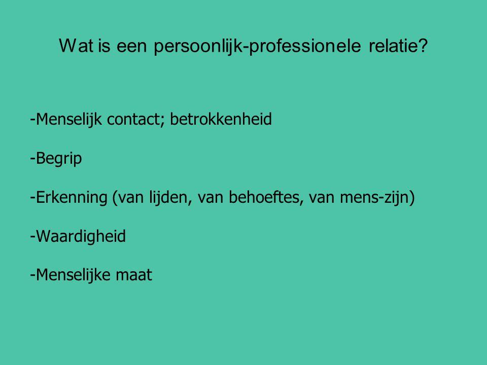 Wat is een persoonlijk-professionele relatie? -Menselijk contact; betrokkenheid -Begrip -Erkenning (van lijden, van behoeftes, van mens-zijn) -Waardig