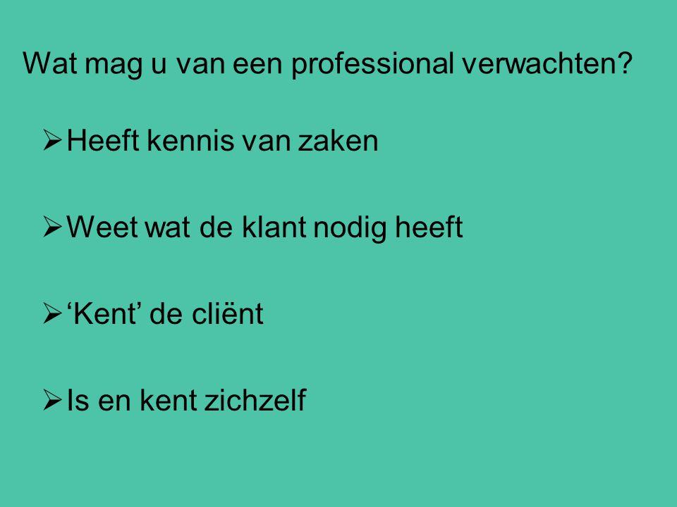 Wat mag u van een professional verwachten?  Heeft kennis van zaken  Weet wat de klant nodig heeft  'Kent' de cliënt  Is en kent zichzelf