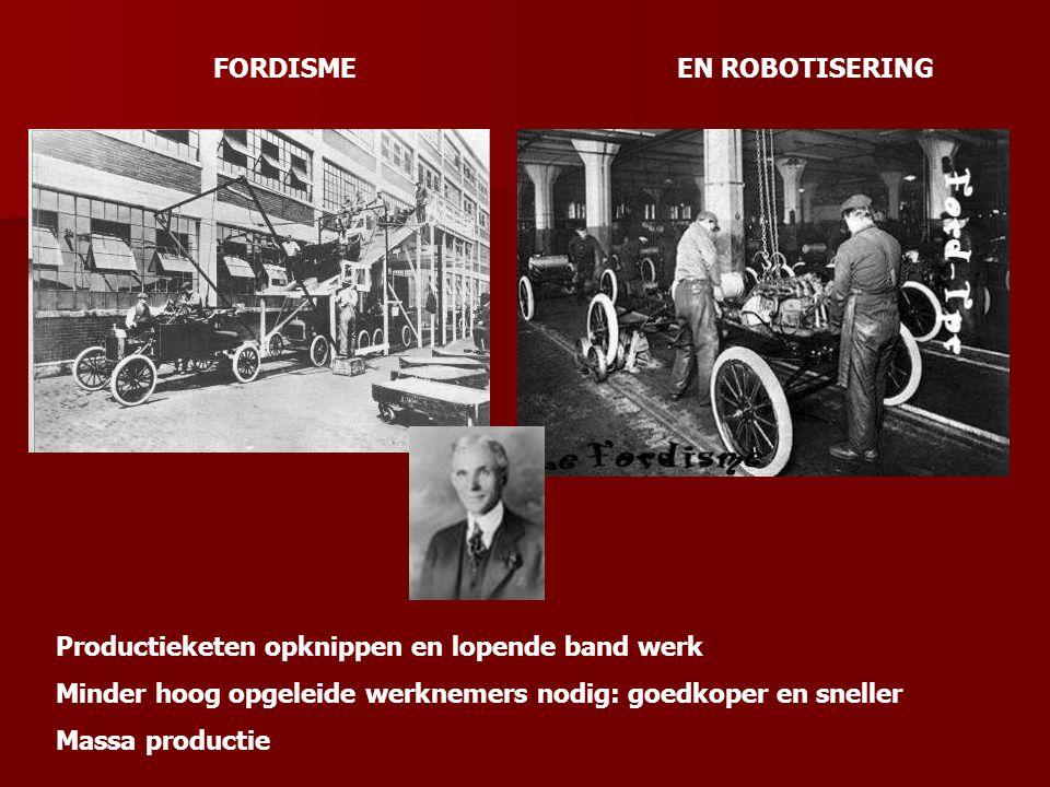 FORDISME Productieketen opknippen en lopende band werk Minder hoog opgeleide werknemers nodig: goedkoper en sneller Massa productie EN ROBOTISERING