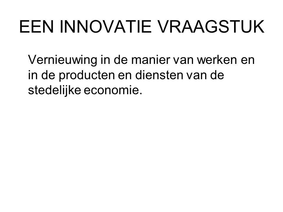 EEN INNOVATIE VRAAGSTUK Vernieuwing in de manier van werken en in de producten en diensten van de stedelijke economie.