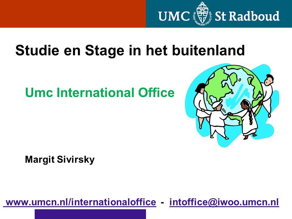 Studie en Stage in het buitenland Umc International Office Margit Sivirsky www.umcn.nl/internationaloffice www.umcn.nl/internationaloffice - intoffice