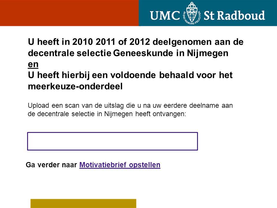 U heeft in 2010 2011 of 2012 niet deelgenomen aan de decentrale selectie Geneeskunde in Nijmegen of U heeft in 2010 2011 of 2012 wel deelgenomen maar hierbij geen voldoende behaald voor het meerkeuze- onderdeel Op welke grond acht u zich toelaatbaar tot de tweede ronde van deze decentrale selectie.