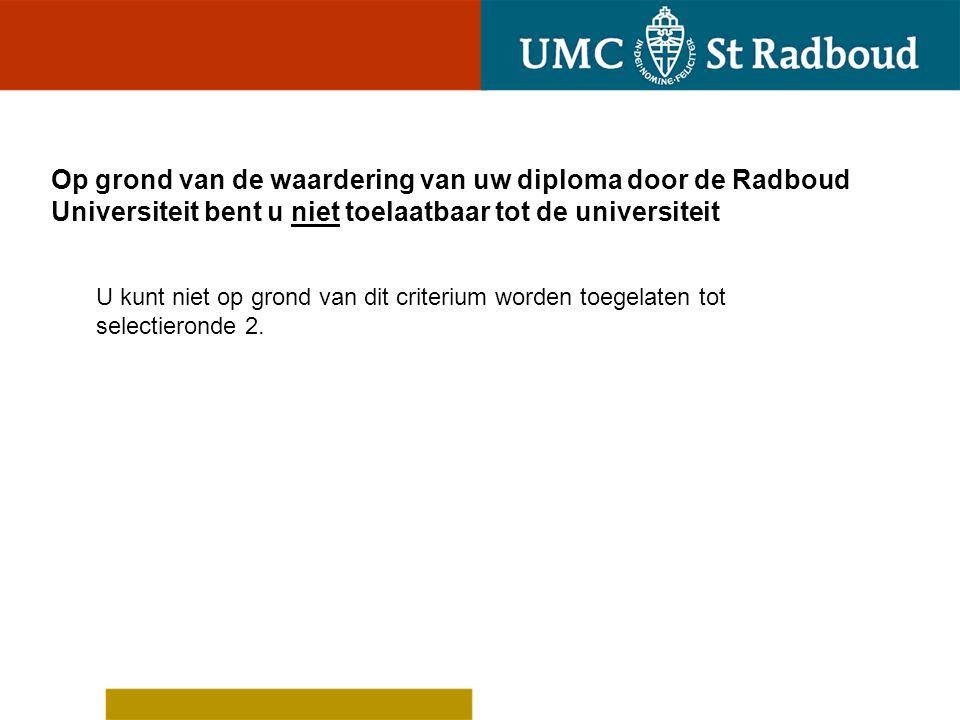Uw diploma is niet gewaardeerd door de Radboud Universiteit U kunt niet op grond van dit criterium worden toegelaten tot selectieronde 2.