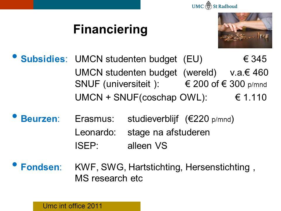 Financiering Subsidies: UMCN studenten budget (EU) € 345 UMCN studenten budget (wereld) v.a.€ 460 SNUF (universiteit ): € 200 of € 300 p/mnd UMCN + SNUF(coschap OWL): € 1.110 Beurzen: Erasmus: studieverblijf (€220 p/mnd ) Leonardo: stage na afstuderen ISEP: alleen VS Fondsen:KWF, SWG, Hartstichting, Hersenstichting, MS research etc Umc int office 2011