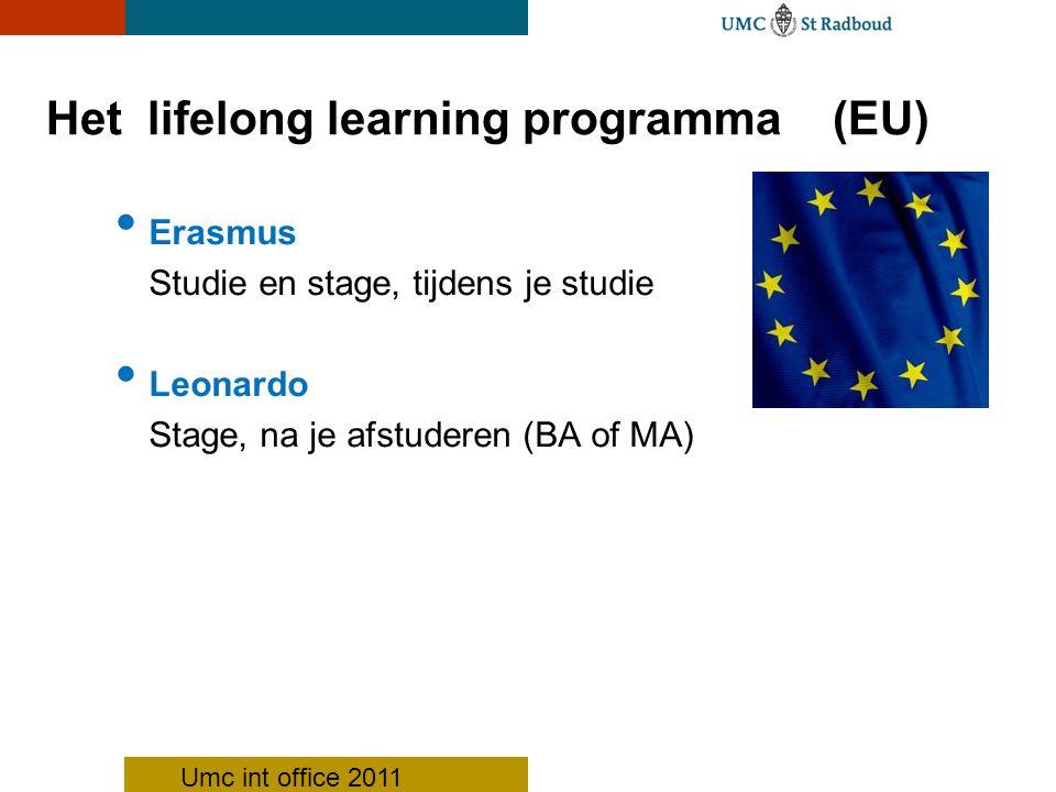 Het lifelong learning programma (EU) Erasmus Studie en stage, tijdens je studie Leonardo Stage, na je afstuderen (BA of MA) Umc int office 2011