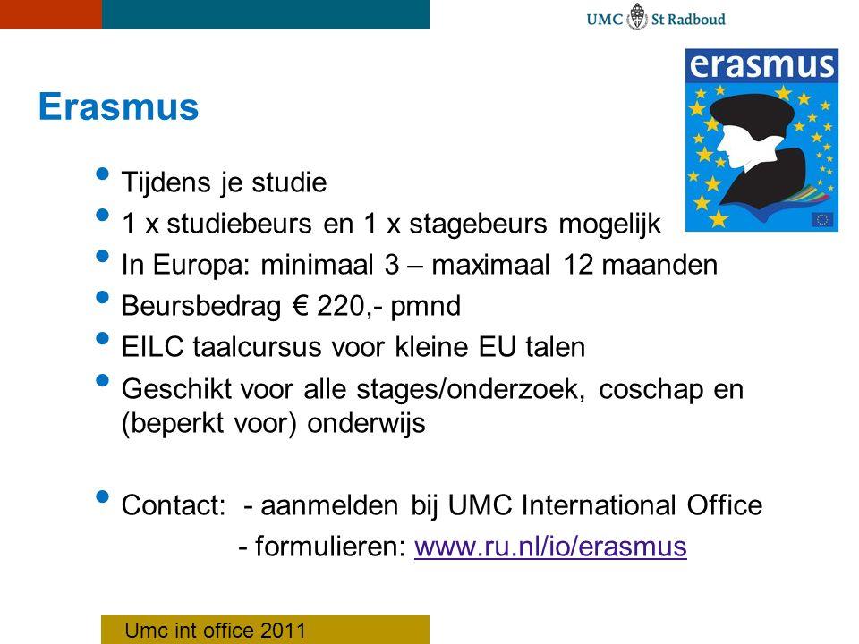 Erasmus Tijdens je studie 1 x studiebeurs en 1 x stagebeurs mogelijk In Europa: minimaal 3 – maximaal 12 maanden Beursbedrag € 220,- pmnd EILC taalcursus voor kleine EU talen Geschikt voor alle stages/onderzoek, coschap en (beperkt voor) onderwijs Contact: - aanmelden bij UMC International Office - formulieren: www.ru.nl/io/erasmuswww.ru.nl/io/erasmus Umc int office 2011