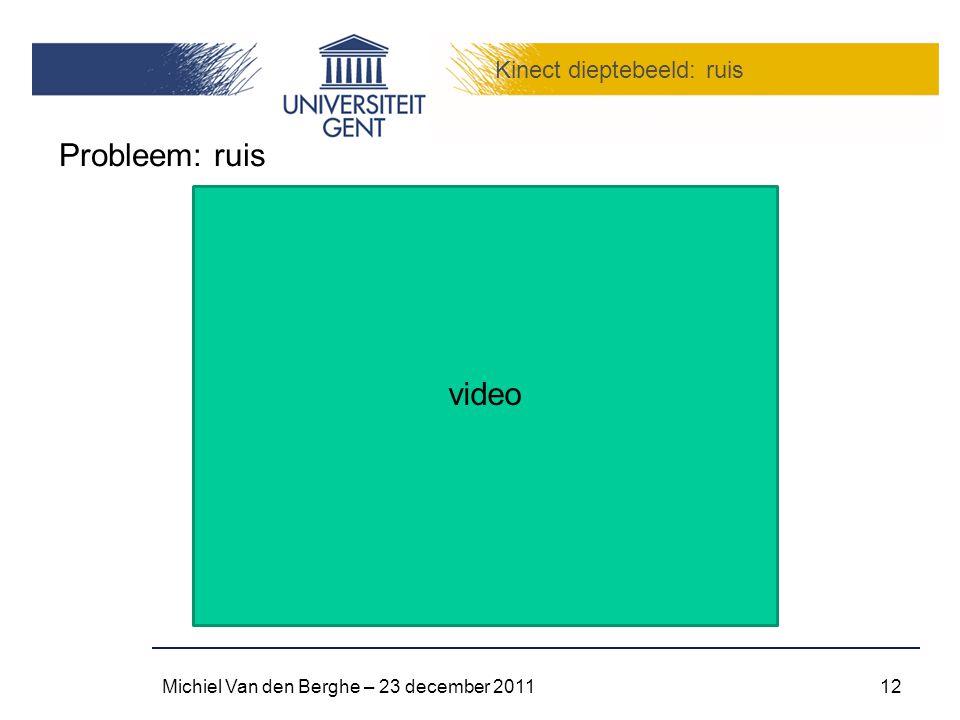 Kinect dieptebeeld: ruis Michiel Van den Berghe – 23 december 201112 Probleem: ruis video
