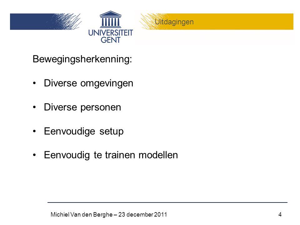 Uitdagingen Michiel Van den Berghe – 23 december 20114 Bewegingsherkenning: Diverse omgevingen Diverse personen Eenvoudige setup Eenvoudig te trainen modellen