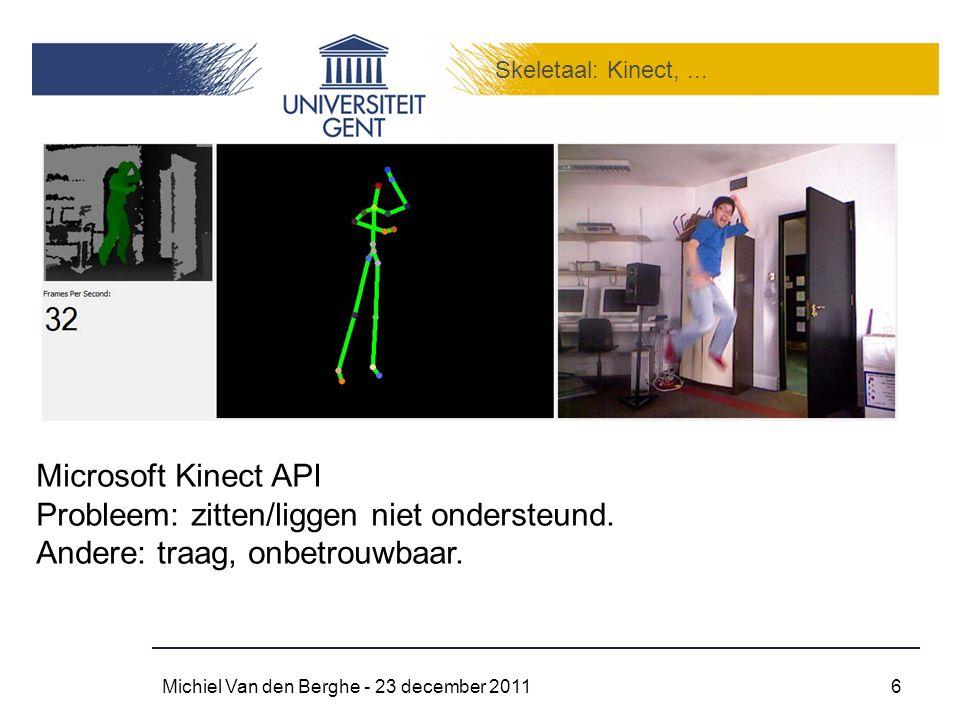 Skeletaal: Kinect,... Michiel Van den Berghe - 23 december 20116 Microsoft Kinect API Probleem: zitten/liggen niet ondersteund. Andere: traag, onbetro