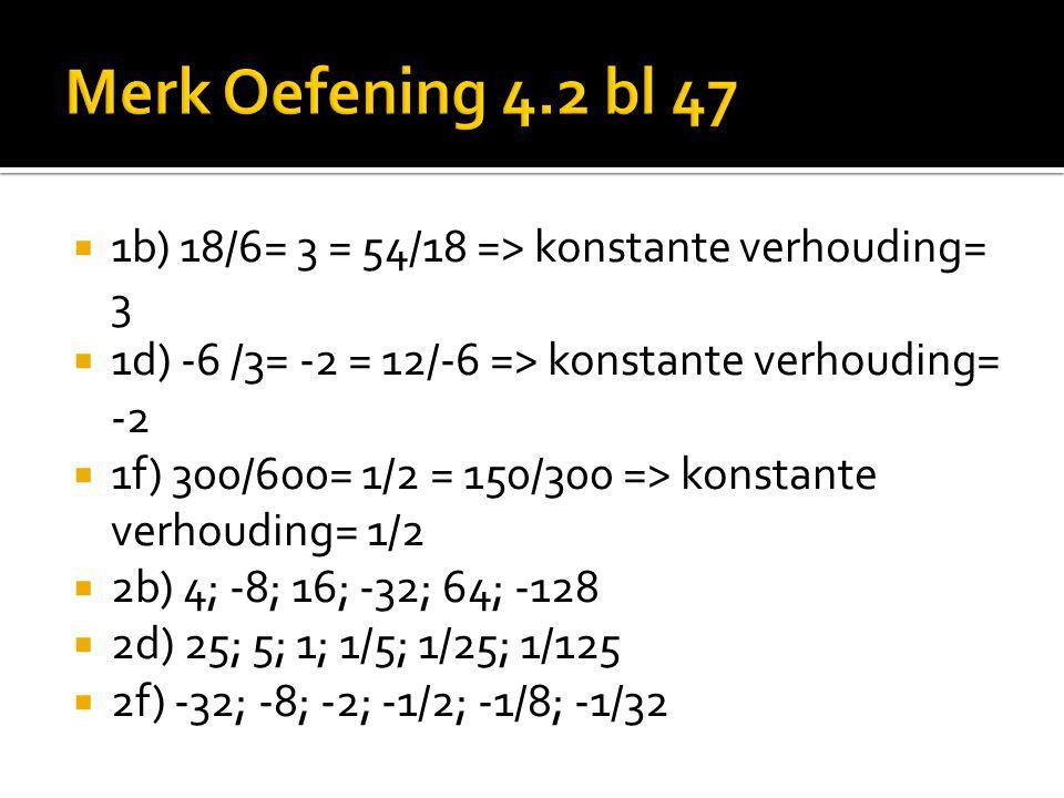  1b) 18/6= 3 = 54/18 => konstante verhouding= 3  1d) -6 /3= -2 = 12/-6 => konstante verhouding= -2  1f) 300/600= 1/2 = 150/300 => konstante verhoud