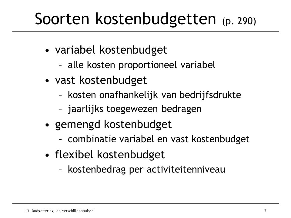 13. Budgettering en verschillenanalyse7 Soorten kostenbudgetten (p. 290) variabel kostenbudget –alle kosten proportioneel variabel vast kostenbudget –
