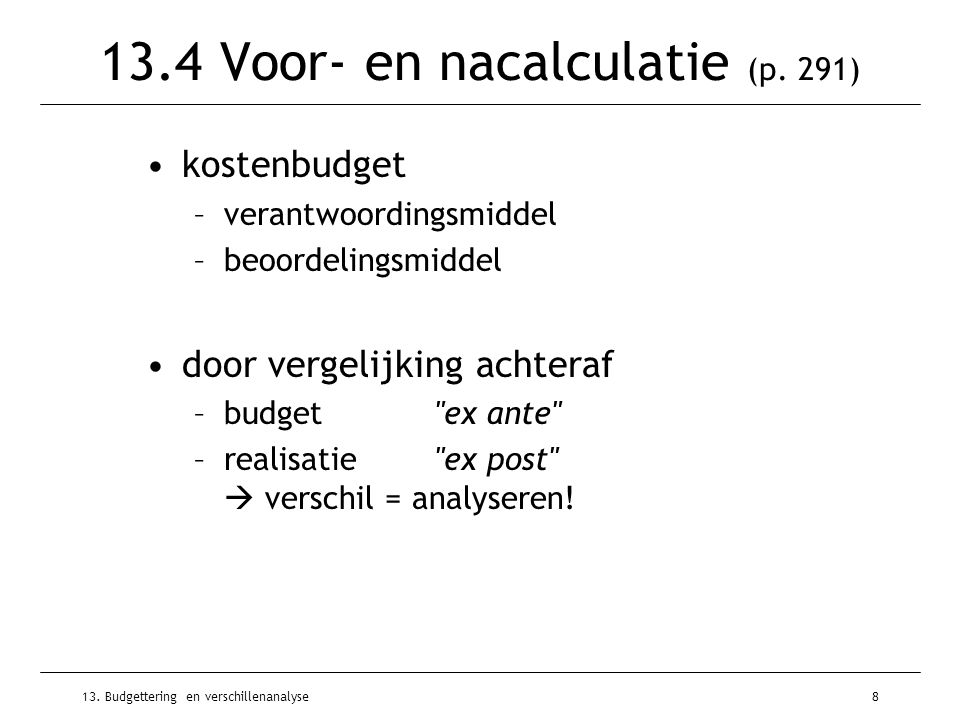 13. Budgettering en verschillenanalyse8 13.4 Voor- en nacalculatie (p. 291) kostenbudget –verantwoordingsmiddel –beoordelingsmiddel door vergelijking