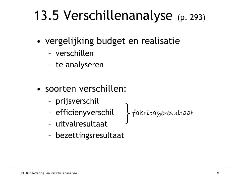 13. Budgettering en verschillenanalyse9 13.5 Verschillenanalyse (p. 293) vergelijking budget en realisatie –verschillen –te analyseren soorten verschi