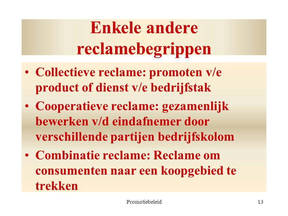 Promotiebeleid13 Enkele andere reclamebegrippen Collectieve reclame: promoten v/e product of dienst v/e bedrijfstak Cooperatieve reclame: gezamenlijk