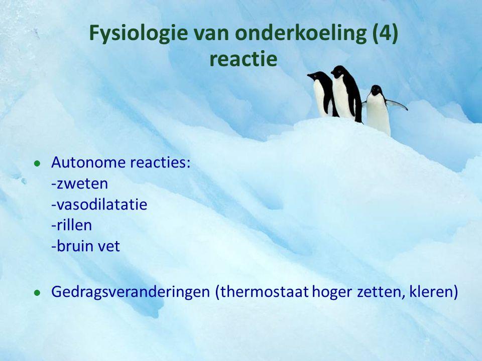 Fysiologie van onderkoeling (4) reactie Autonome reacties: -zweten -vasodilatatie -rillen -bruin vet Gedragsveranderingen (thermostaat hoger zetten, k