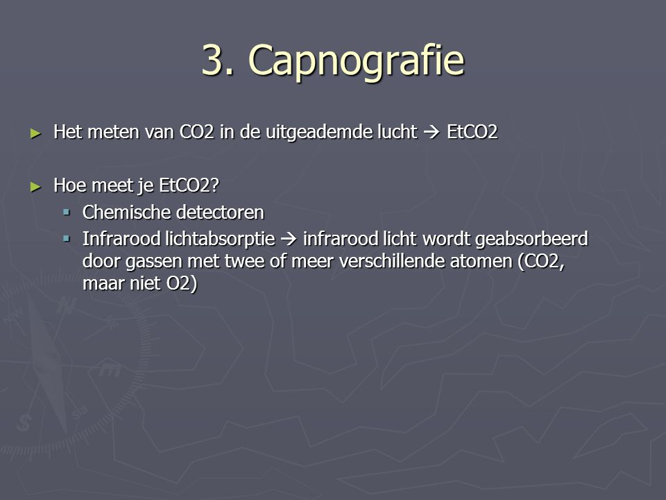 3. Capnografie ► Het meten van CO2 in de uitgeademde lucht  EtCO2 ► Hoe meet je EtCO2?  Chemische detectoren  Infrarood lichtabsorptie  infrarood