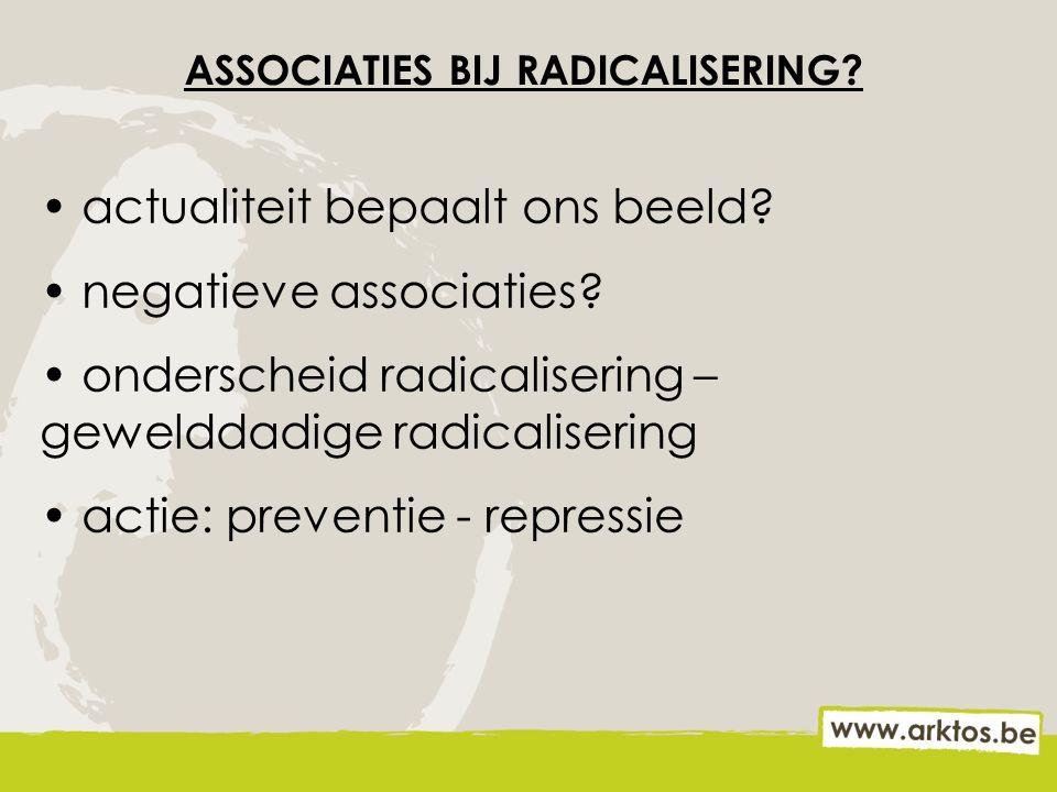 ASSOCIATIES BIJ RADICALISERING? actualiteit bepaalt ons beeld? negatieve associaties? onderscheid radicalisering – gewelddadige radicalisering actie: