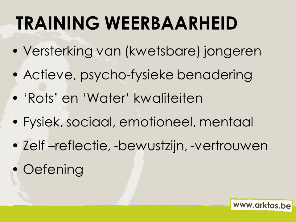 TRAINING WEERBAARHEID Versterking van (kwetsbare) jongeren Actieve, psycho-fysieke benadering 'Rots' en 'Water' kwaliteiten Fysiek, sociaal, emotionee