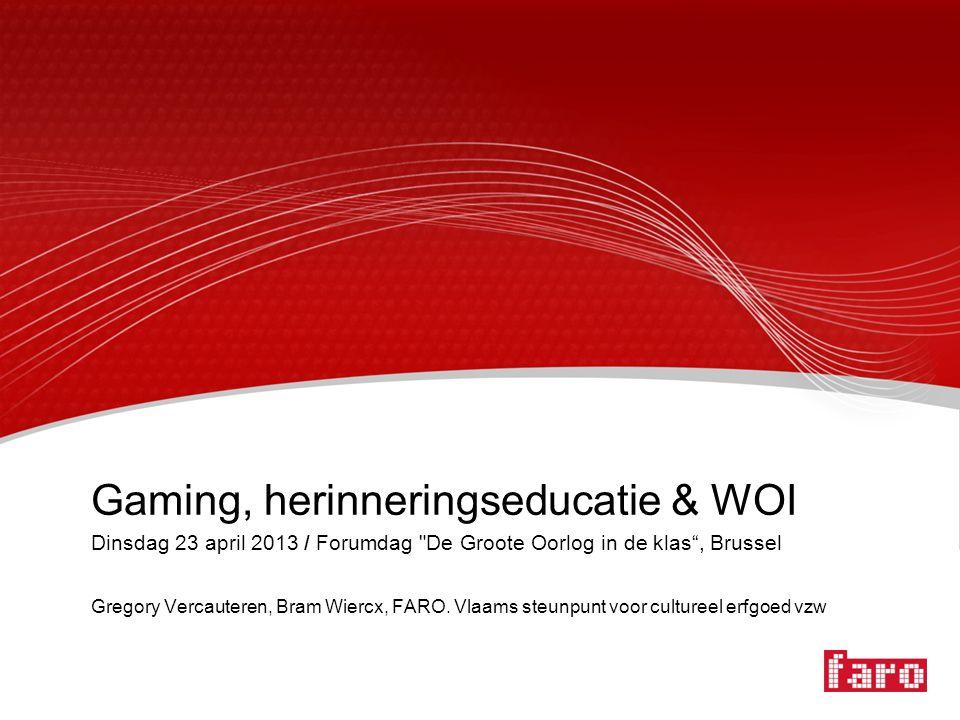 Gaming, herinneringseducatie & WOI Dinsdag 23 april 2013 / Forumdag De Groote Oorlog in de klas , Brussel Gregory Vercauteren, Bram Wiercx, FARO.