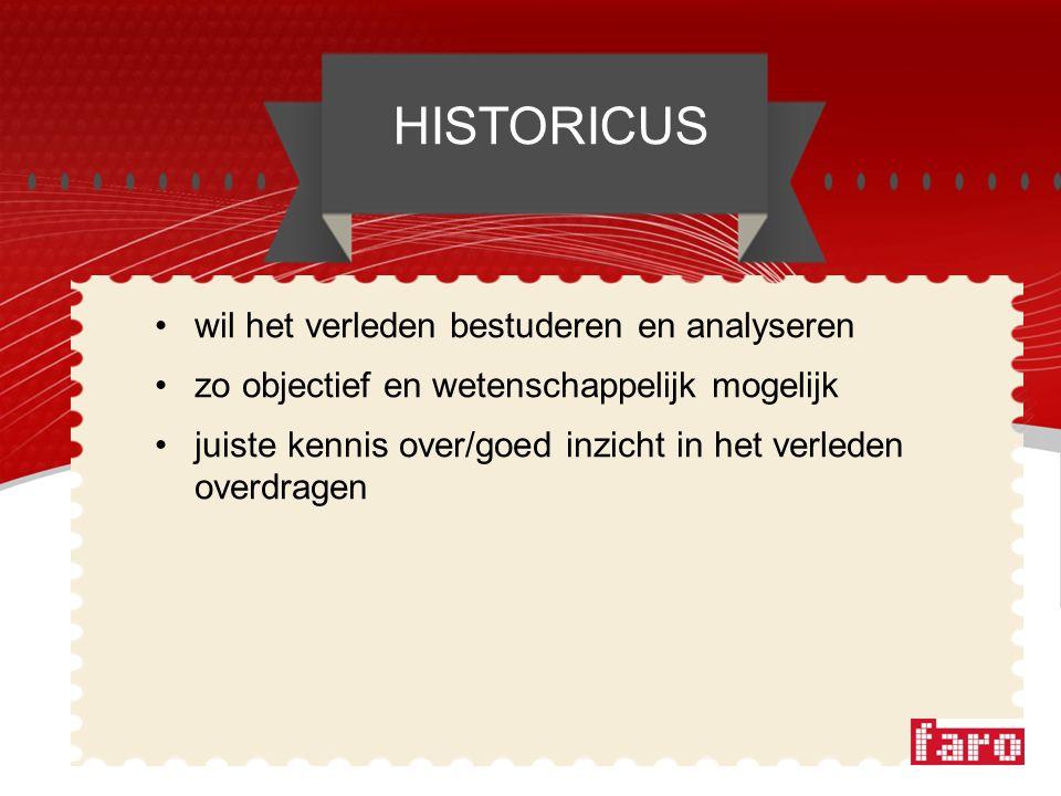 wil het verleden bestuderen en analyseren zo objectief en wetenschappelijk mogelijk juiste kennis over/goed inzicht in het verleden overdragen HISTORICUS