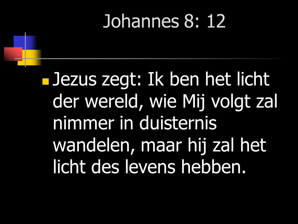 Johannes 8: 12 Jezus zegt: Ik ben het licht der wereld, wie Mij volgt zal nimmer in duisternis wandelen, maar hij zal het licht des levens hebben.