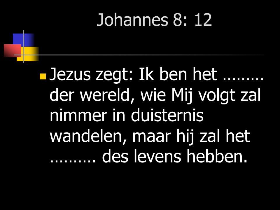 Johannes 8: 12 Jezus zegt: Ik ben het ……… der ………, wie Mij volgt zal nimmer in ………………… wandelen, maar hij zal het ……….