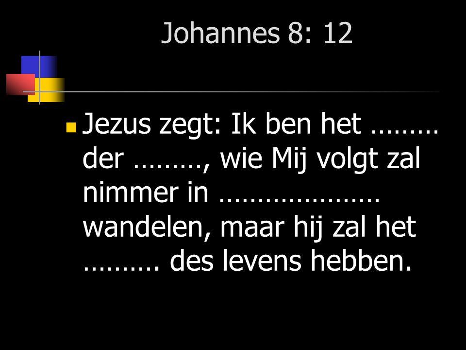 Johannes 8: 12 Jezus zegt: Ik ben het ……… der ………, wie Mij volgt zal nimmer in ………………… wandelen, maar hij zal het ………. des levens hebben.