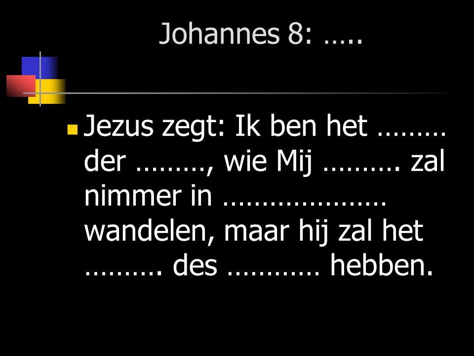 Johannes 8: ….. Jezus zegt: Ik ben het ……… der ………, wie Mij ………. zal nimmer in ………………… wandelen, maar hij zal het ………. des ………… hebben.