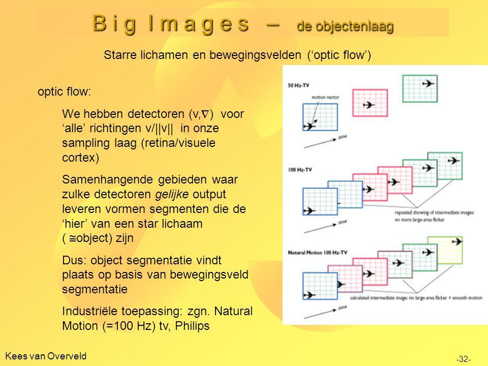 B i g I m a g e s – de objectenlaag Kees van Overveld Starre lichamen en bewegingsvelden ('optic flow') optic flow: We hebben detectoren (v,  ) voor 'alle' richtingen v/||v|| in onze sampling laag (retina/visuele cortex) Samenhangende gebieden waar zulke detectoren gelijke output leveren vormen segmenten die de 'hier' van een star lichaam (  object) zijn Dus: object segmentatie vindt plaats op basis van bewegingsveld segmentatie Industriële toepassing: zgn.