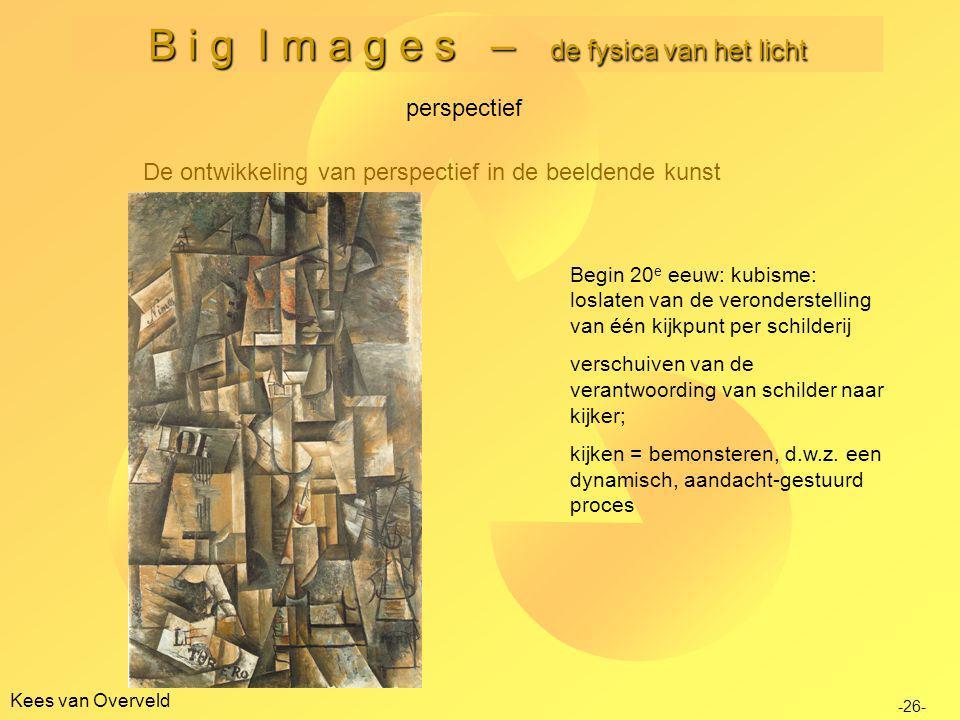Kees van Overveld B i g I m a g e s – de fysica van het licht De ontwikkeling van perspectief in de beeldende kunst perspectief -26- Begin 20 e eeuw: kubisme: loslaten van de veronderstelling van één kijkpunt per schilderij verschuiven van de verantwoording van schilder naar kijker; kijken = bemonsteren, d.w.z.