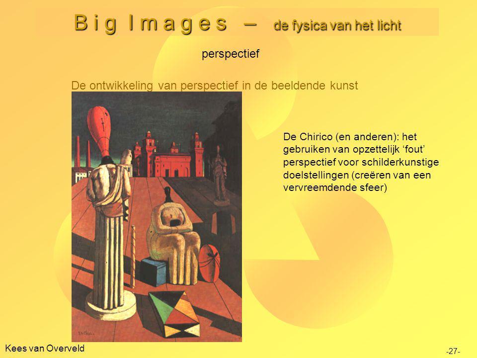 Kees van Overveld B i g I m a g e s – de fysica van het licht De ontwikkeling van perspectief in de beeldende kunst perspectief -27- De Chirico (en anderen): het gebruiken van opzettelijk 'fout' perspectief voor schilderkunstige doelstellingen (creëren van een vervreemdende sfeer)