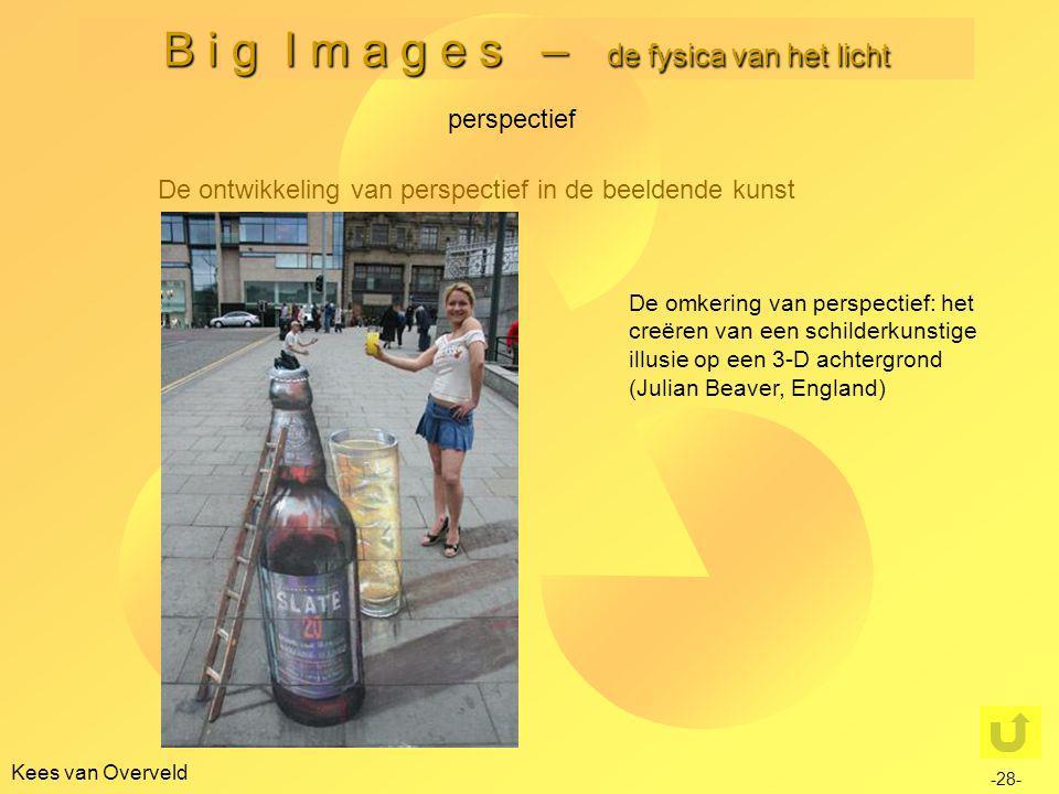 Kees van Overveld B i g I m a g e s – de fysica van het licht De ontwikkeling van perspectief in de beeldende kunst perspectief -28- De omkering van perspectief: het creëren van een schilderkunstige illusie op een 3-D achtergrond (Julian Beaver, England)