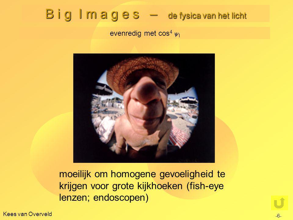 Kees van Overveld B i g I m a g e s – de fysica van het licht evenredig met cos 4  l moeilijk om homogene gevoeligheid te krijgen voor grote kijkhoeken (fish-eye lenzen; endoscopen) -6-