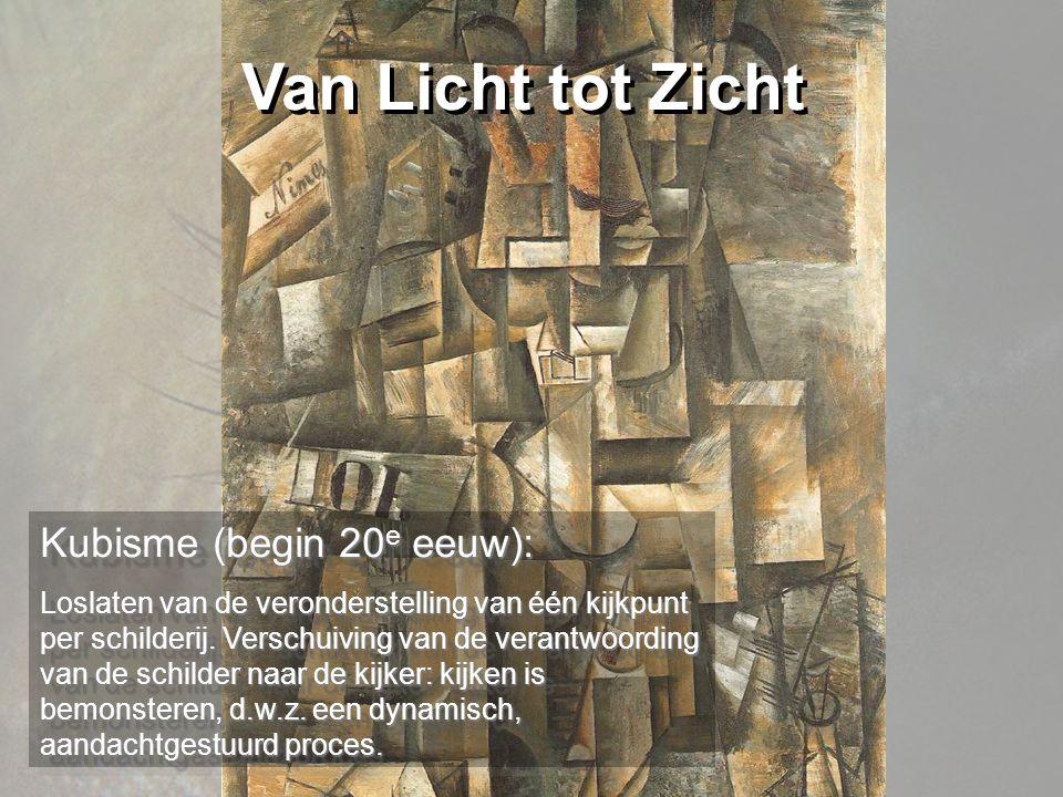 Van Licht tot Zicht Kubisme (begin 20 e eeuw): Loslaten van de veronderstelling van één kijkpunt per schilderij.