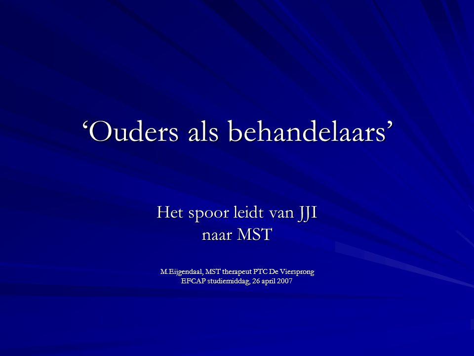 'Ouders als behandelaars' Het spoor leidt van JJI naar MST M.Eijgendaal, MST therapeut PTC De Viersprong EFCAP studiemiddag, 26 april 2007