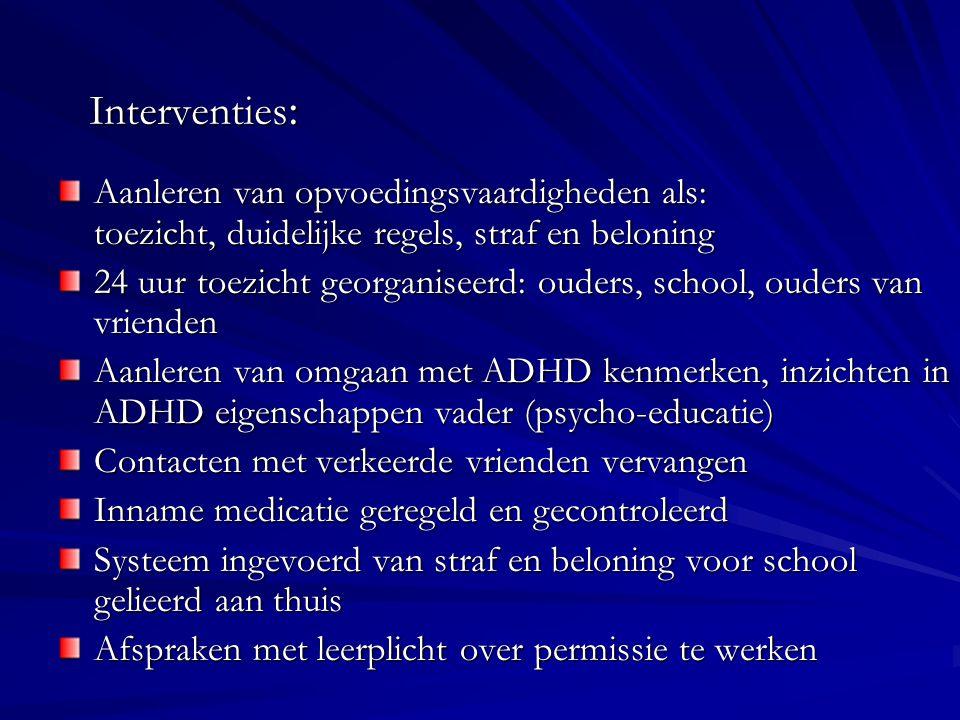 Interventies : Aanleren van opvoedingsvaardigheden als: toezicht, duidelijke regels, straf en beloning 24 uur toezicht georganiseerd: ouders, school,