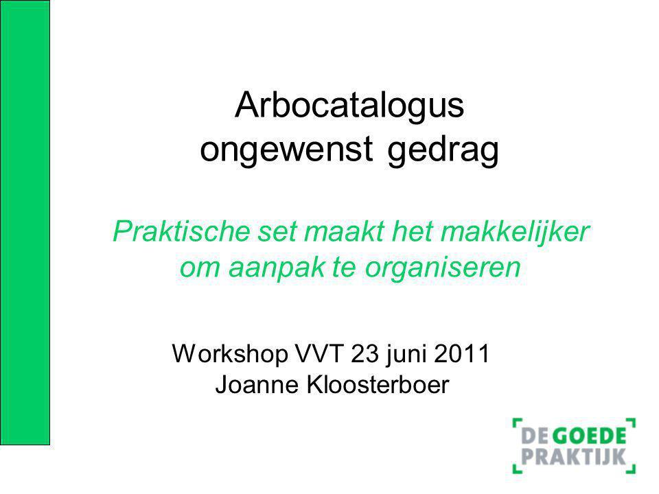 Arbocatalogus ongewenst gedrag Praktische set maakt het makkelijker om aanpak te organiseren Workshop VVT 23 juni 2011 Joanne Kloosterboer