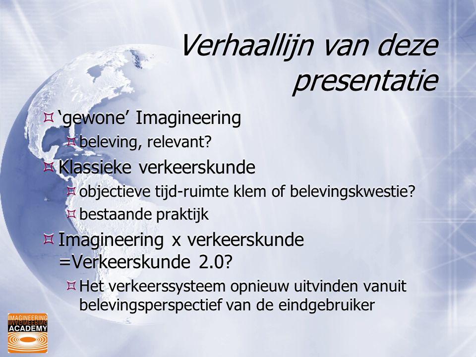 Verhaallijn van deze presentatie  'gewone' Imagineering  beleving, relevant?  Klassieke verkeerskunde  objectieve tijd-ruimte klem of belevingskwe