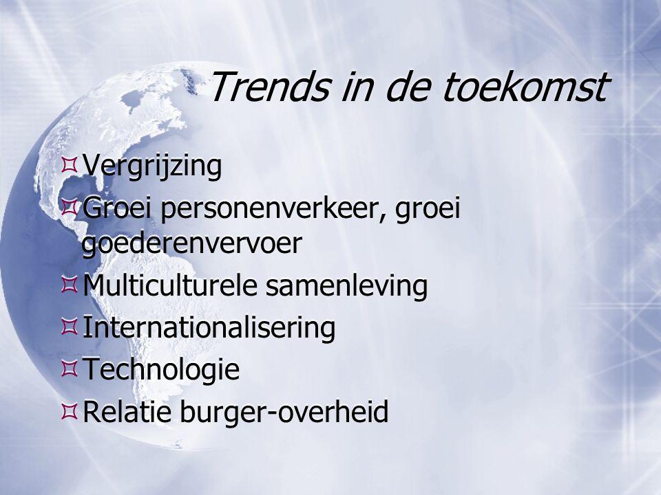 Trends in de toekomst  Vergrijzing  Groei personenverkeer, groei goederenvervoer  Multiculturele samenleving  Internationalisering  Technologie 
