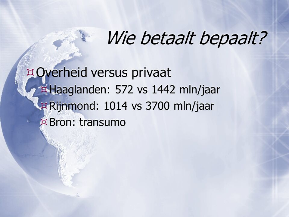 Wie betaalt bepaalt?  Overheid versus privaat  Haaglanden: 572 vs 1442 mln/jaar  Rijnmond: 1014 vs 3700 mln/jaar  Bron: transumo  Overheid versus