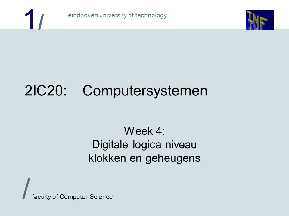 1/1/ eindhoven university of technology / faculty of Computer Science 2IC20:Computersystemen Week 4: Digitale logica niveau klokken en geheugens