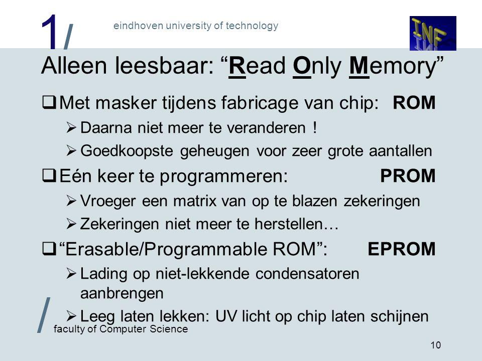1/1/ eindhoven university of technology / faculty of Computer Science 10 Alleen leesbaar: Read Only Memory  Met masker tijdens fabricage van chip:ROM  Daarna niet meer te veranderen .