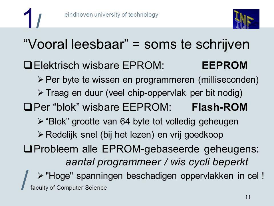 1/1/ eindhoven university of technology / faculty of Computer Science 11 Vooral leesbaar = soms te schrijven  Elektrisch wisbare EPROM:EEPROM  Per byte te wissen en programmeren (milliseconden)  Traag en duur (veel chip-oppervlak per bit nodig)  Per blok wisbare EEPROM:Flash-ROM  Blok grootte van 64 byte tot volledig geheugen  Redelijk snel (bij het lezen) en vrij goedkoop  Probleem alle EPROM-gebaseerde geheugens: aantal programmeer / wis cycli beperkt  Hoge spanningen beschadigen oppervlakken in cel !