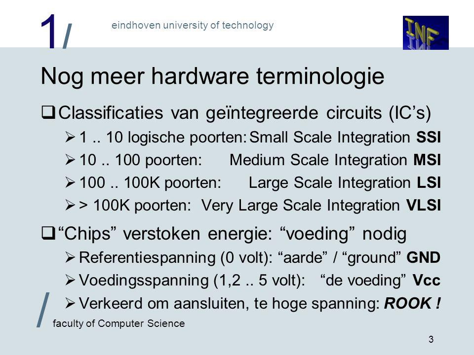 1/1/ eindhoven university of technology / faculty of Computer Science 4 Hardware is niet ideaal  Weerstanden en capaciteiten aanwezig  Allemaal geschakeld als laagdoorlaat filter:vertraging  Geeft vertraging ingang-uitgang van poorten: de poortvertraging  SSI: 1..10 nanoseconde, VLSI: tot < 0,1 nanoseconde  Productieproces niet ideaal: niet alles werkt .