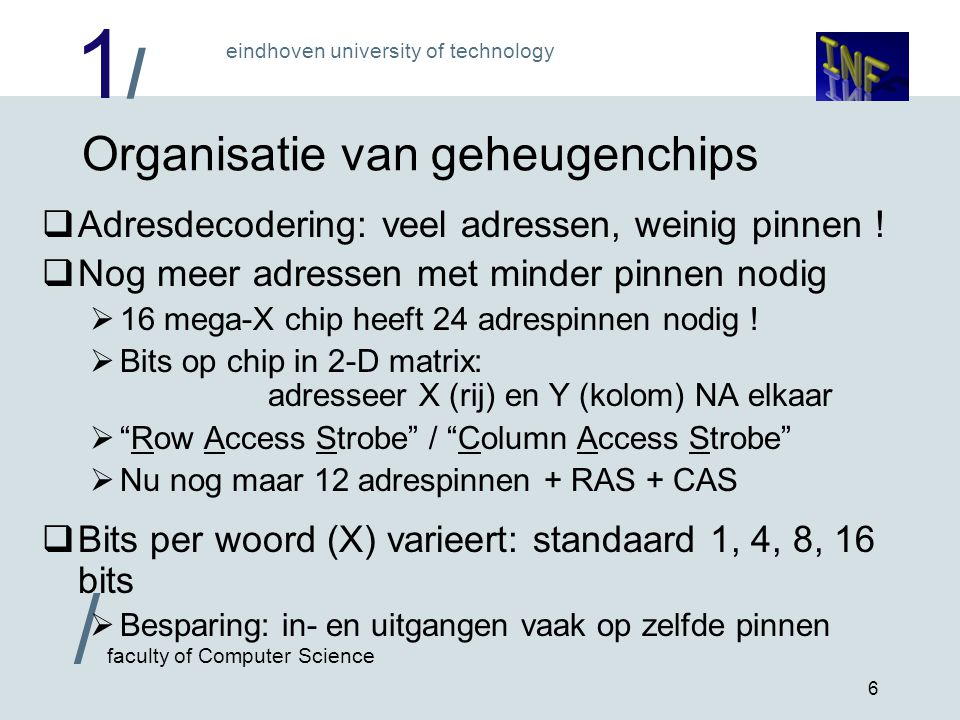 1/1/ eindhoven university of technology / faculty of Computer Science 6 Organisatie van geheugenchips  Adresdecodering: veel adressen, weinig pinnen