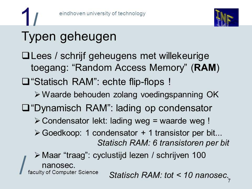 1/1/ eindhoven university of technology / faculty of Computer Science 8 Allerlei variaties op dynamisch RAM  Grote geheugens: altijd RAS / CAS adressering  RAS adresseert en leest intern een hele rij bits  Daarna terugschrijven: verversing van ladingen .