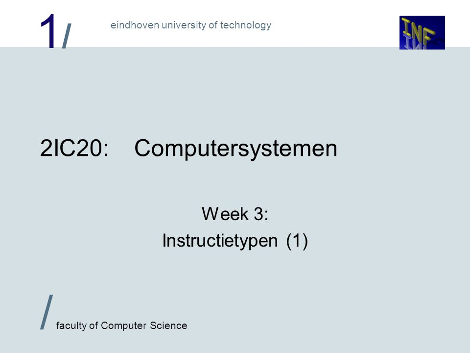 1/1/ eindhoven university of technology / faculty of Computer Science 2IC20:Computersystemen Week 3: Instructietypen (1)