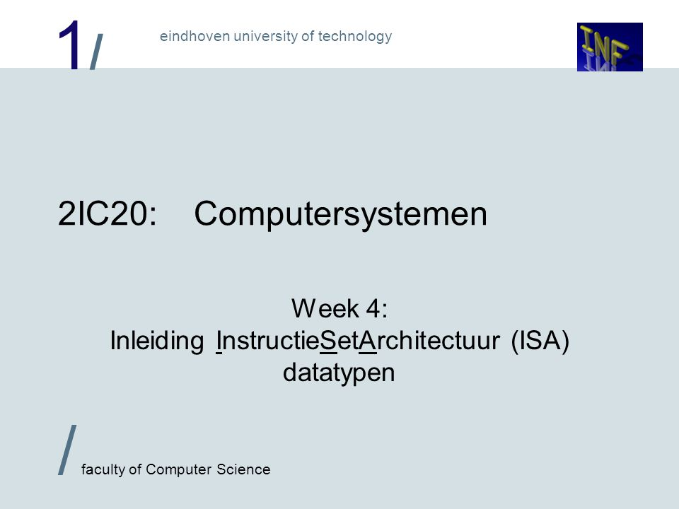 1/1/ eindhoven university of technology / faculty of Computer Science 2IC20:Computersystemen Week 4: Inleiding InstructieSetArchitectuur (ISA) datatypen