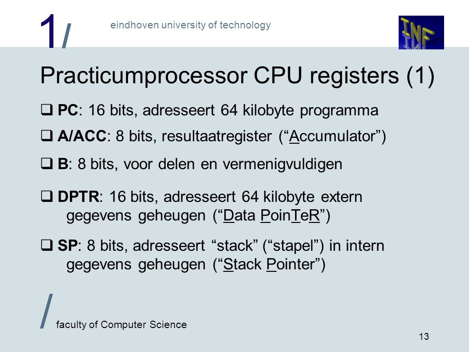 1/1/ eindhoven university of technology / faculty of Computer Science 13 Practicumprocessor CPU registers (1)  PC: 16 bits, adresseert 64 kilobyte programma  A/ACC: 8 bits, resultaatregister ( Accumulator )  B: 8 bits, voor delen en vermenigvuldigen  DPTR: 16 bits, adresseert 64 kilobyte extern gegevens geheugen ( Data PoinTeR )  SP: 8 bits, adresseert stack ( stapel ) in intern gegevens geheugen ( Stack Pointer )